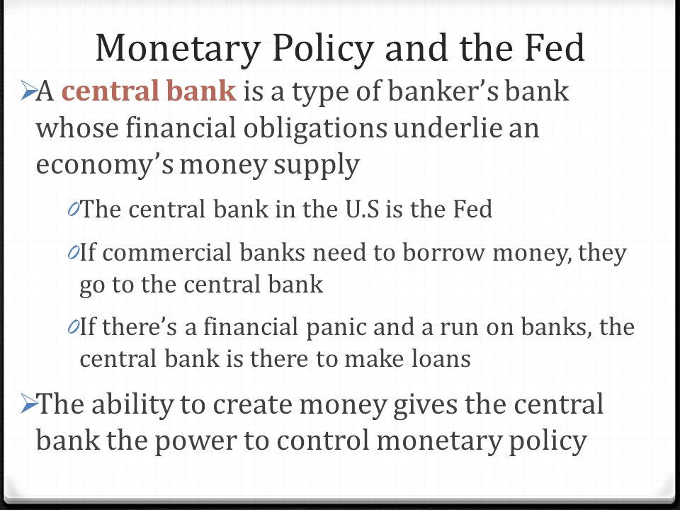 Monetary Policy and the Fed  A central bank is a type of banker's bank whose financial obligations underlie an economy's money supply 0 The central bank in the U.S is the Fed 0 If commercial banks need to borrow money, they go to the central bank 0 If there's a financial panic and a run on banks, the central bank is there to make loans  The ability to create money gives the central bank the power to control monetary policy