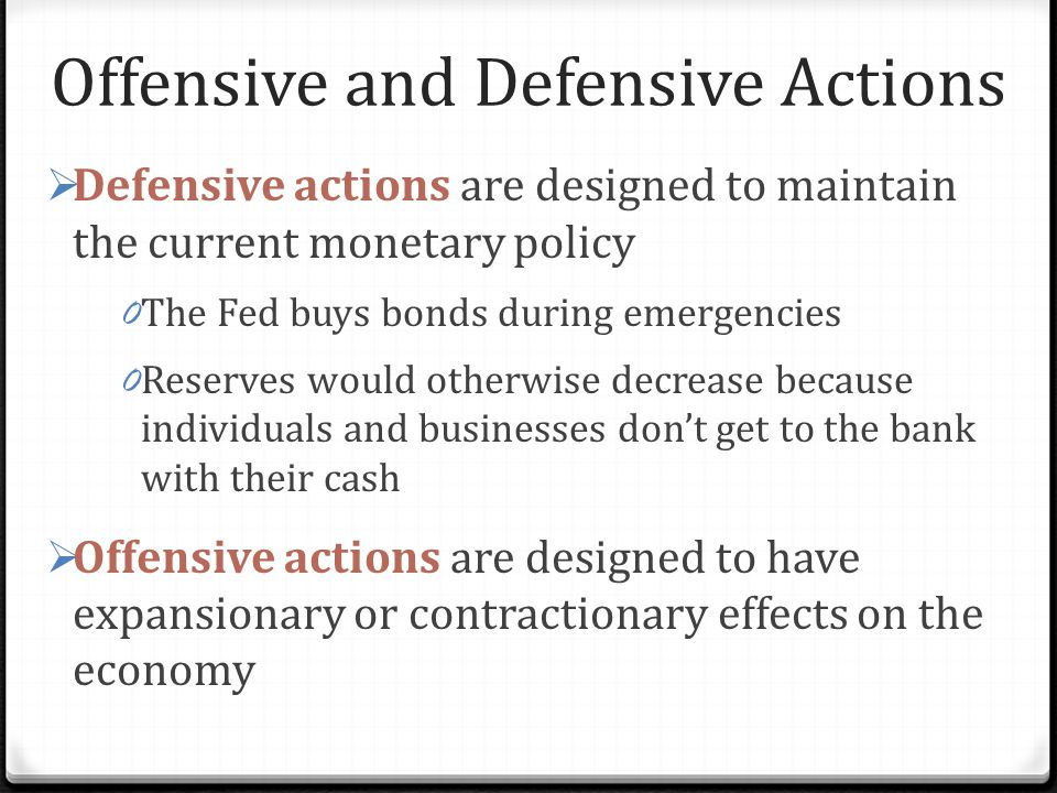 Offensive and Defensive Actions  Defensive actions are designed to maintain the current monetary policy 0 The Fed buys bonds during emergencies 0 Reserves would otherwise decrease because individuals and businesses don't get to the bank with their cash  Offensive actions are designed to have expansionary or contractionary effects on the economy