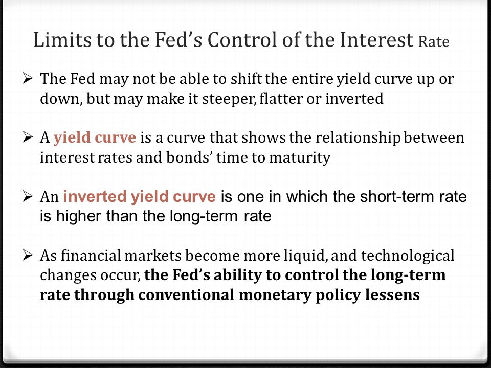Limits to the Fed's Control of the Interest Rate  The Fed may not be able to shift the entire yield curve up or down, but may make it steeper, flatter or inverted  A yield curve is a curve that shows the relationship between interest rates and bonds' time to maturity  An inverted yield curve is one in which the short-term rate is higher than the long-term rate  As financial markets become more liquid, and technological changes occur, the Fed's ability to control the long-term rate through conventional monetary policy lessens