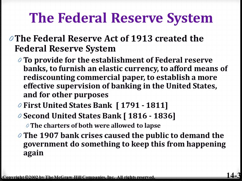 0 The Federal Reserve Act of 1913 created the Federal Reserve System 0 To provide for the establishment of Federal reserve banks, to furnish an elastic currency, to afford means of rediscounting commercial paper, to establish a more effective supervision of banking in the United States, and for other purposes 0 First United States Bank [ 1791 - 1811] 0 Second United States Bank [ 1816 - 1836] 0 The charters of both were allowed to lapse 0 The 1907 bank crises caused the public to demand the government do something to keep this from happening again The Federal Reserve System 14-3 Copyright  2002 by The McGraw-Hill Companies, Inc.