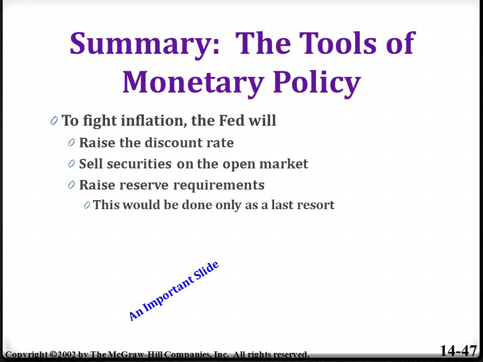 Summary: The Tools of Monetary Policy 0 To fight inflation, the Fed will 0 Raise the discount rate 0 Sell securities on the open market 0 Raise reserve requirements 0 This would be done only as a last resort 14-47 Copyright  2002 by The McGraw-Hill Companies, Inc.