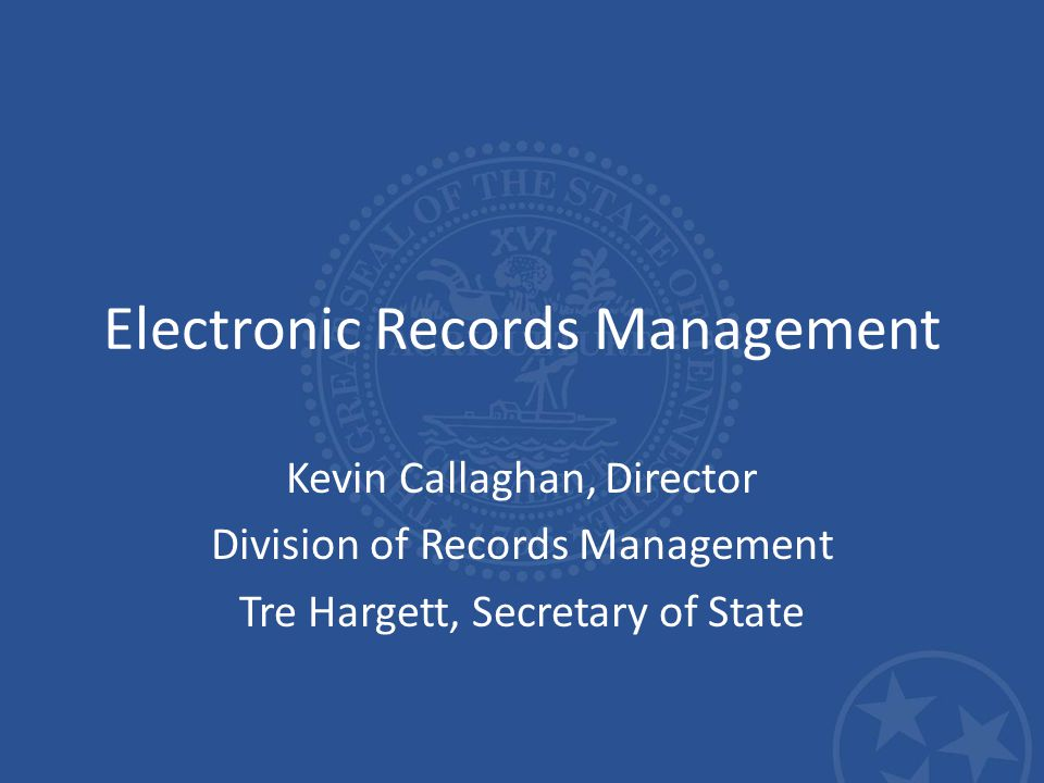 Electronic Records Management Kevin Callaghan, Director Division of Records Management Tre Hargett, Secretary of State
