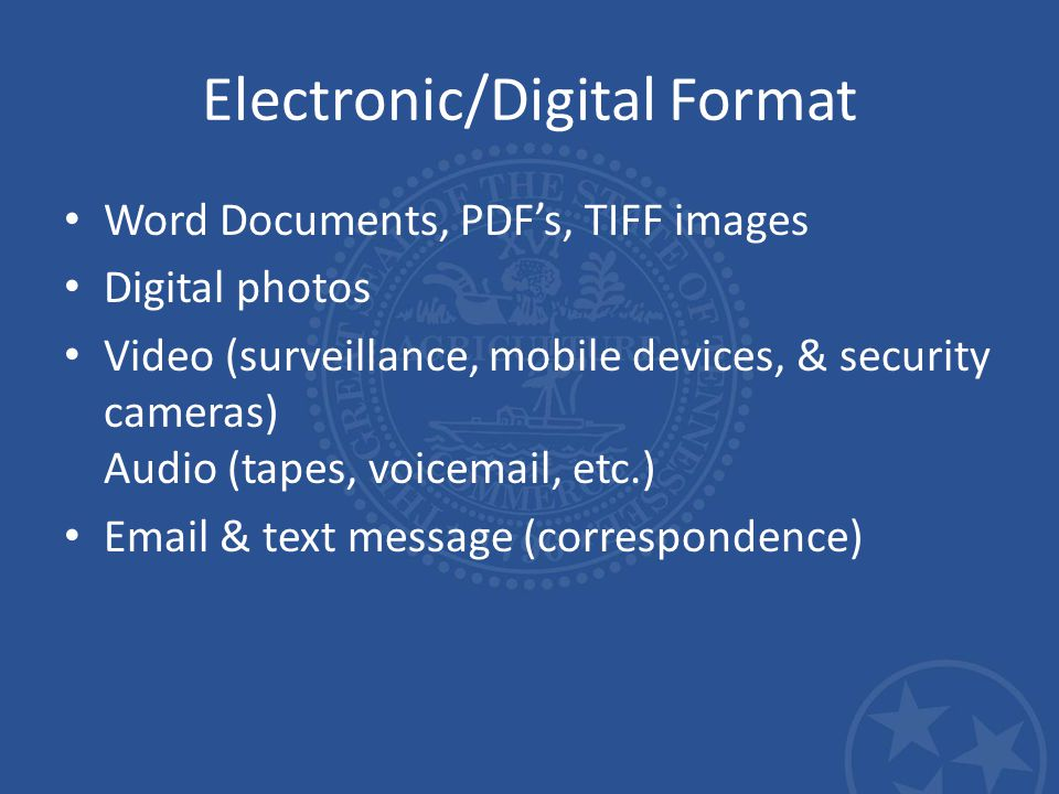 Electronic/Digital Format Word Documents, PDF's, TIFF images Digital photos Video (surveillance, mobile devices, & security cameras) Audio (tapes, voicemail, etc.) Email & text message (correspondence)