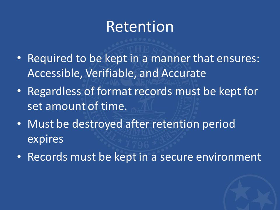 Retention Required to be kept in a manner that ensures: Accessible, Verifiable, and Accurate Regardless of format records must be kept for set amount of time.