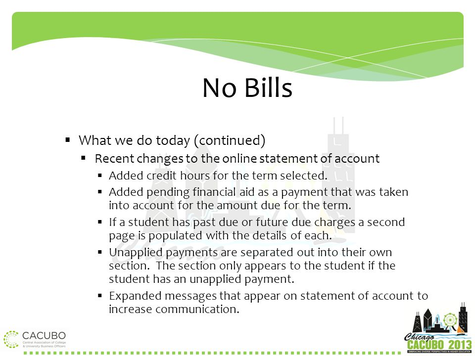 No Bills  What we do today (continued)  Recent changes to the online statement of account  Added credit hours for the term selected.  Added pendin