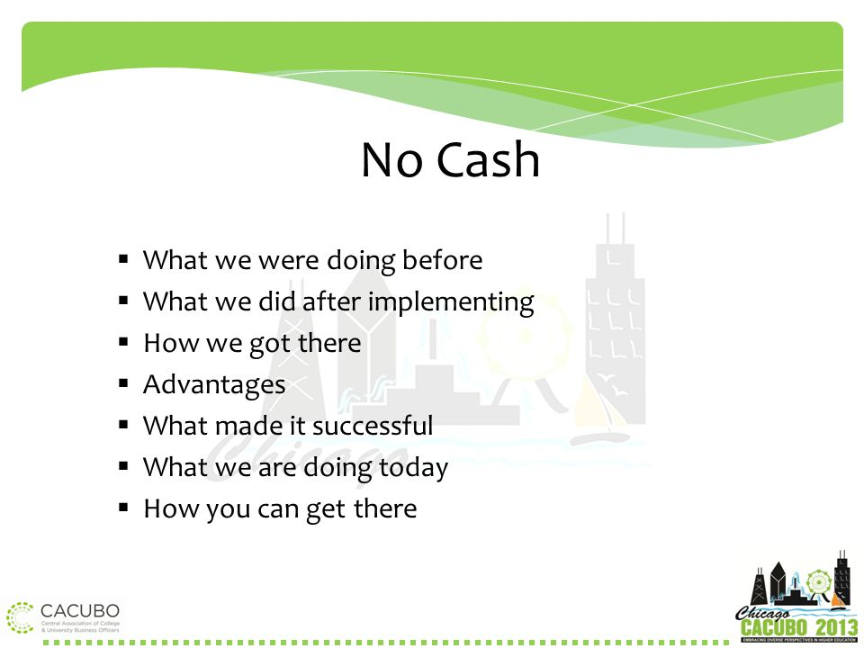No Cash  What we were doing before  What we did after implementing  How we got there  Advantages  What made it successful  What we are doing tod