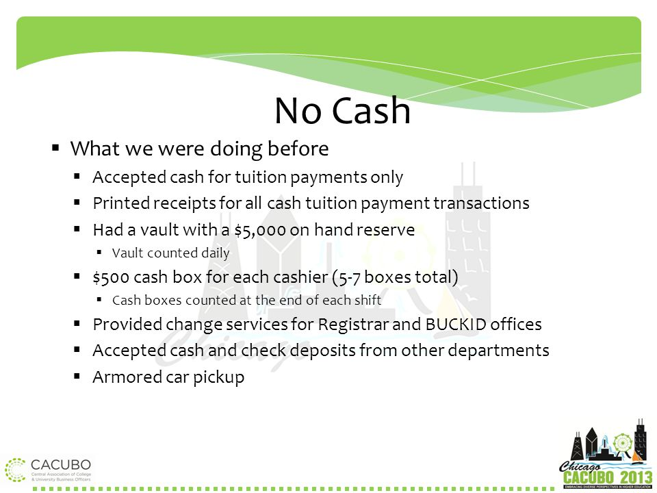 No Cash  What we were doing before  Accepted cash for tuition payments only  Printed receipts for all cash tuition payment transactions  Had a vau