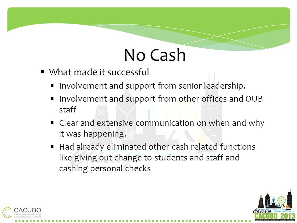 No Cash  What made it successful  Involvement and support from senior leadership.  Involvement and support from other offices and OUB staff  Clear