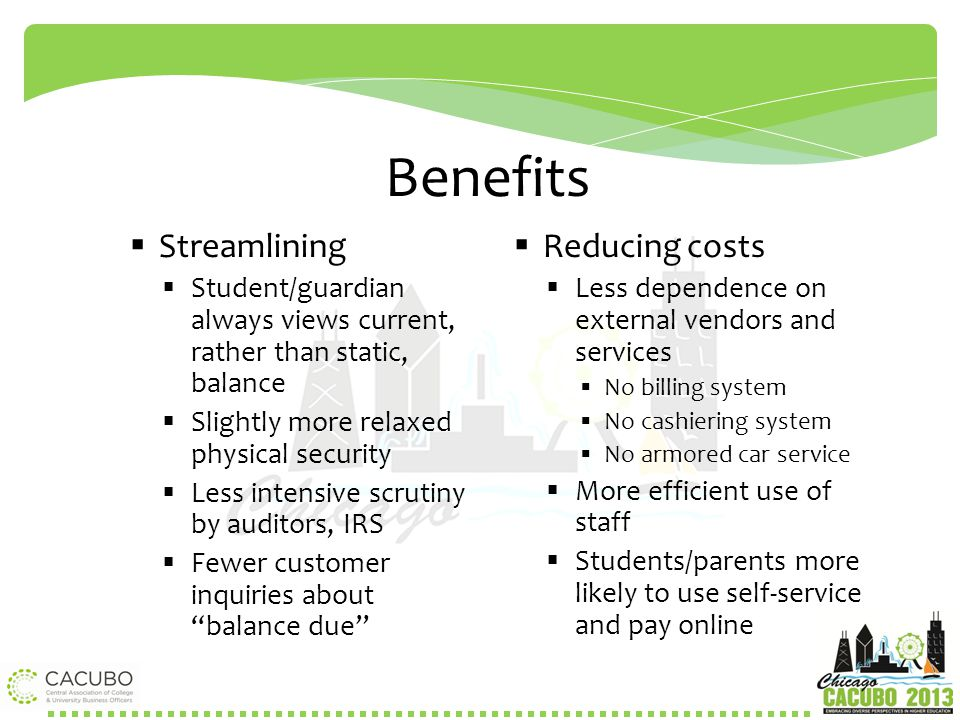 Benefits  Streamlining  Student/guardian always views current, rather than static, balance  Slightly more relaxed physical security  Less intensiv
