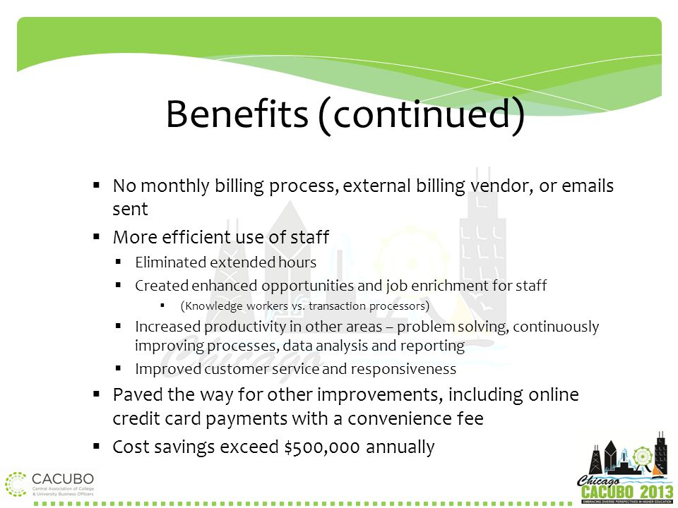 Benefits (continued)  No monthly billing process, external billing vendor, or emails sent  More efficient use of staff  Eliminated extended hours 