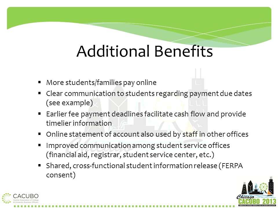 Additional Benefits  More students/families pay online  Clear communication to students regarding payment due dates (see example)  Earlier fee paym