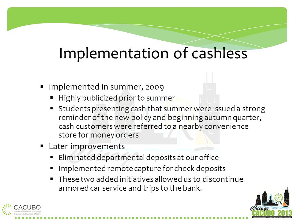No Cash  How we got there  November 2007 discussions began of cashless concept  February 2008 began research of going cashless  March 2008 formally presented to Treasurer  June 2008 formally presented to Senior Vice President of Business and Finance  In the summer of 2008 we began discussing proposal with other offices such as Registrar, Financial Aid, Enrollment Services, Academic Services, and Internal Audit.