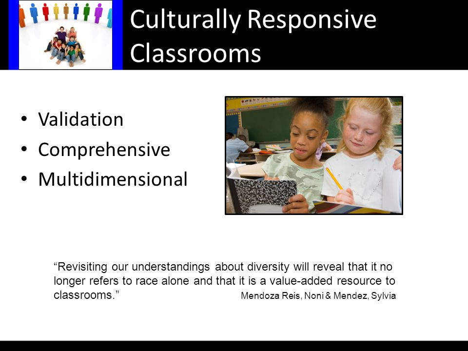 Culturally Responsive Classrooms Validation Comprehensive Multidimensional Revisiting our understandings about diversity will reveal that it no longer refers to race alone and that it is a value-added resource to classrooms. Mendoza Reis, Noni & Mendez, Sylvia
