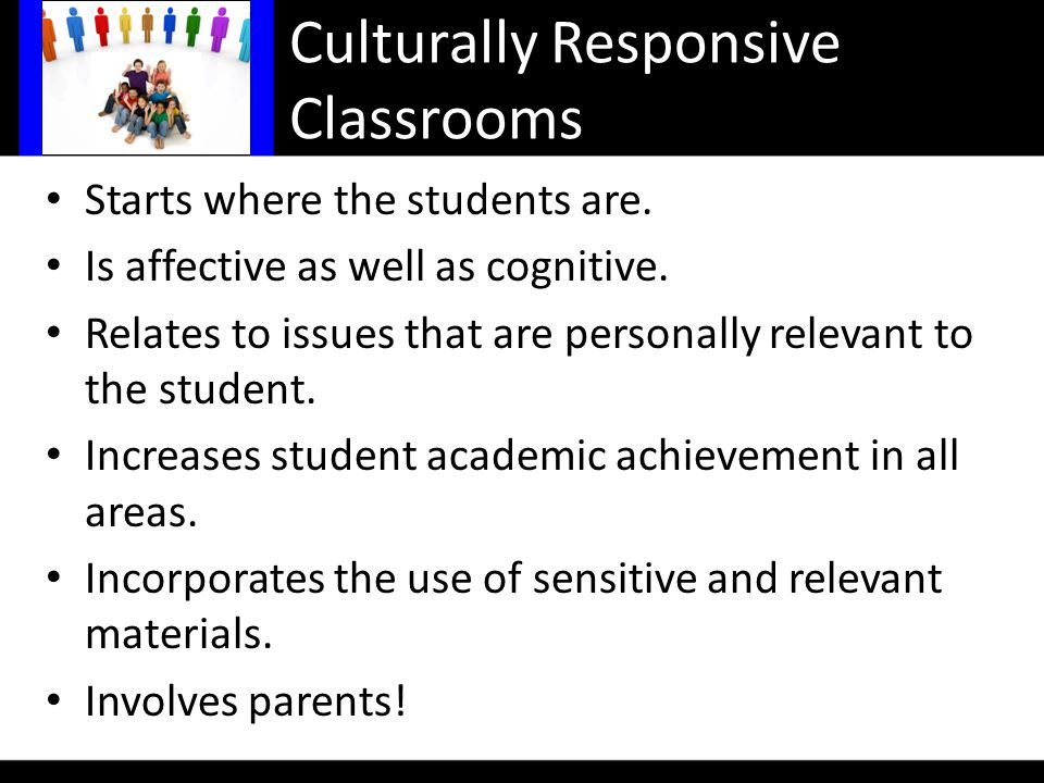 Culturally Responsive Classrooms Starts where the students are.