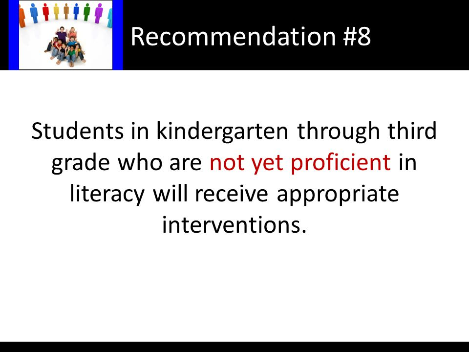 Recommendation #8 Students in kindergarten through third grade who are not yet proficient in literacy will receive appropriate interventions.