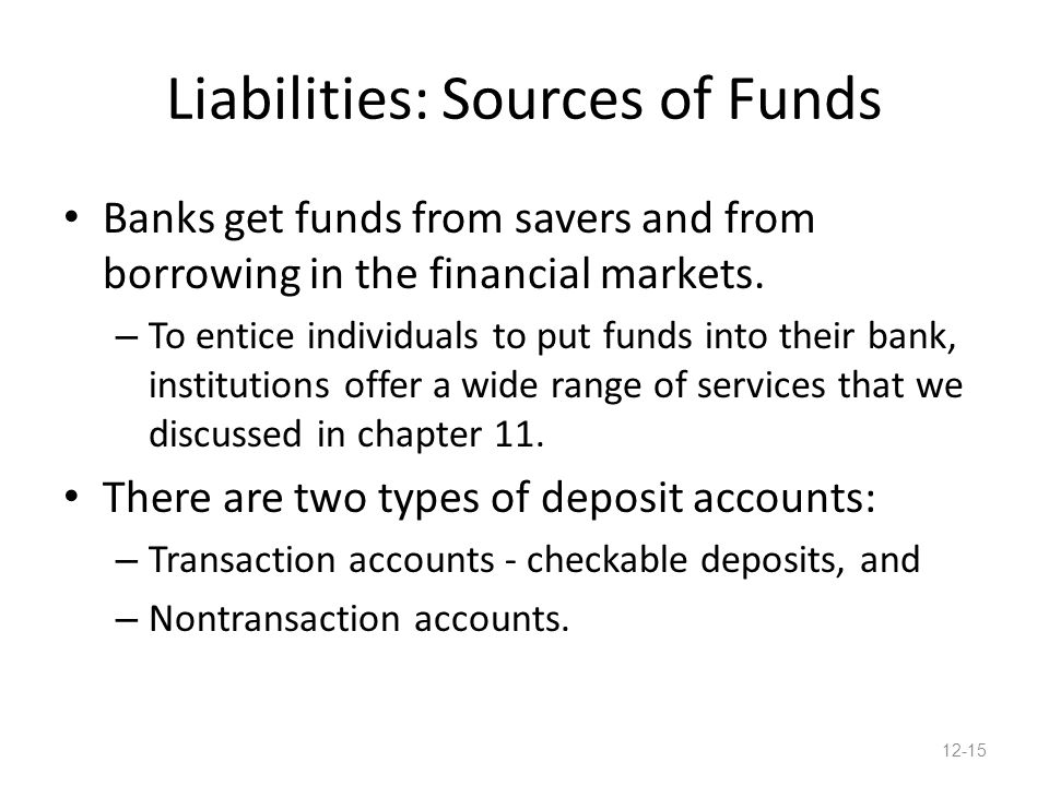 Liabilities: Sources of Funds Banks get funds from savers and from borrowing in the financial markets. – To entice individuals to put funds into their
