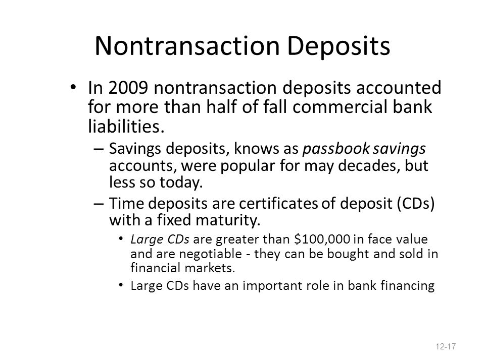 Nontransaction Deposits In 2009 nontransaction deposits accounted for more than half of fall commercial bank liabilities. – Savings deposits, knows as