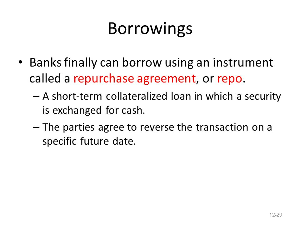 Borrowings Banks finally can borrow using an instrument called a repurchase agreement, or repo. – A short-term collateralized loan in which a security