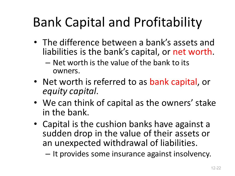 Bank Capital and Profitability The difference between a bank's assets and liabilities is the bank's capital, or net worth. – Net worth is the value of