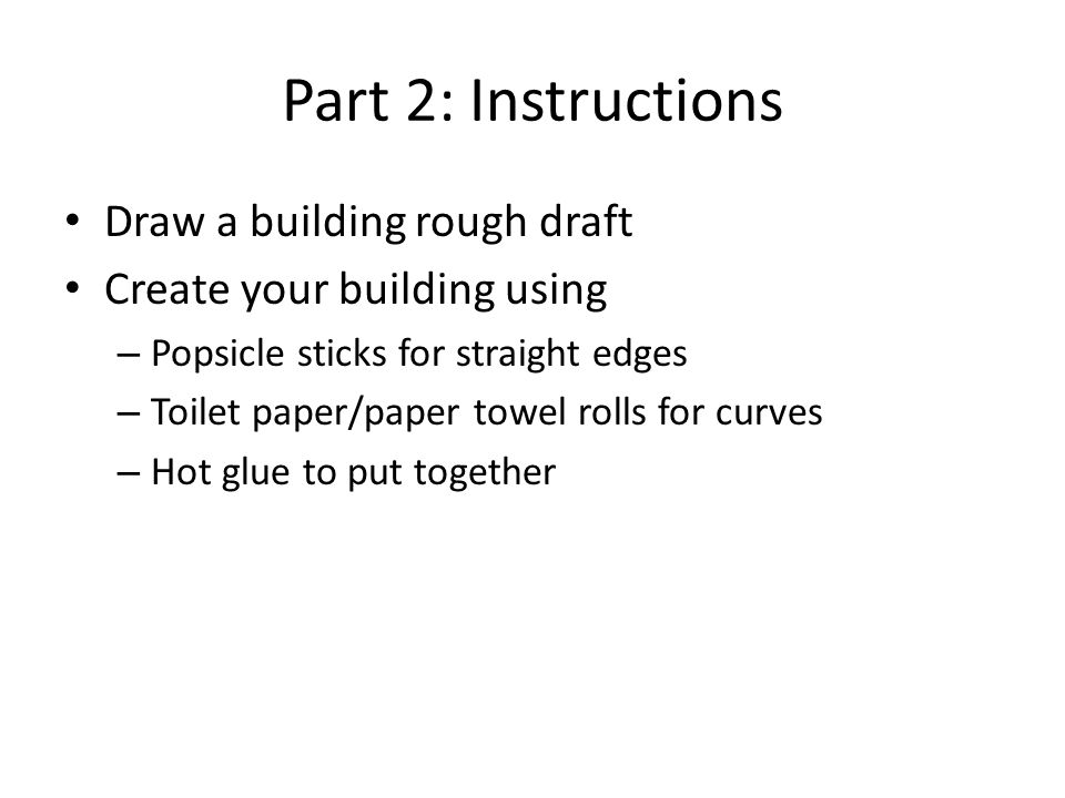 Part 2: Instructions Draw a building rough draft Create your building using – Popsicle sticks for straight edges – Toilet paper/paper towel rolls for