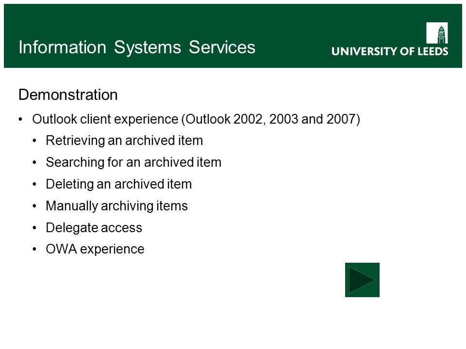 Information Systems Services Demonstration Outlook client experience (Outlook 2002, 2003 and 2007) Retrieving an archived item Searching for an archived item Deleting an archived item Manually archiving items Delegate access OWA experience