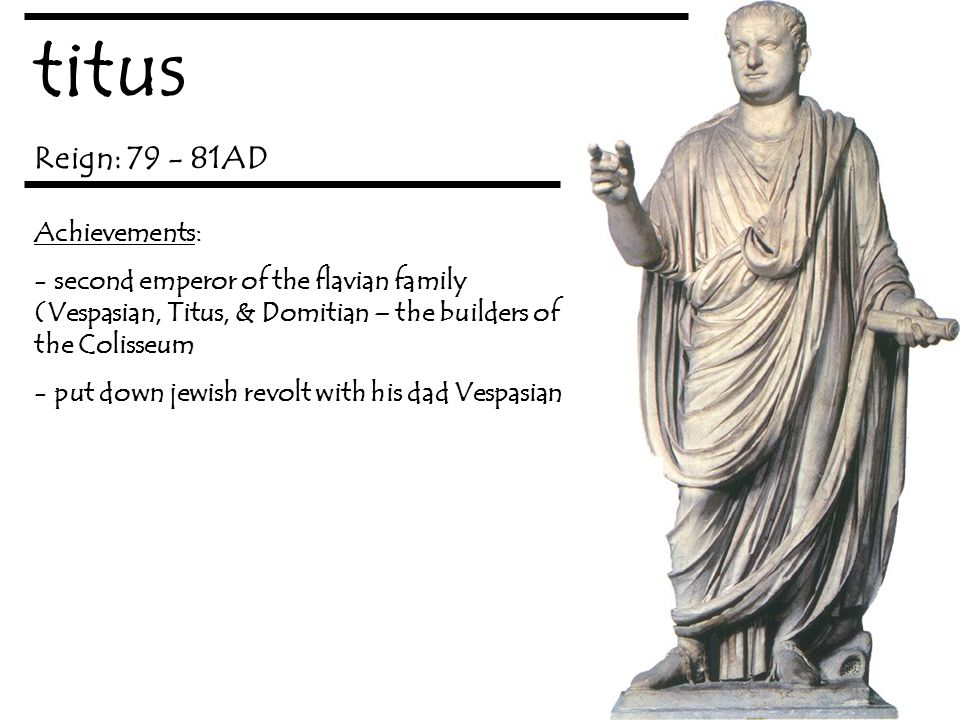 titus Reign: 79 - 81AD Achievements: - second emperor of the flavian family (Vespasian, Titus, & Domitian – the builders of the Colisseum - put down jewish revolt with his dad Vespasian