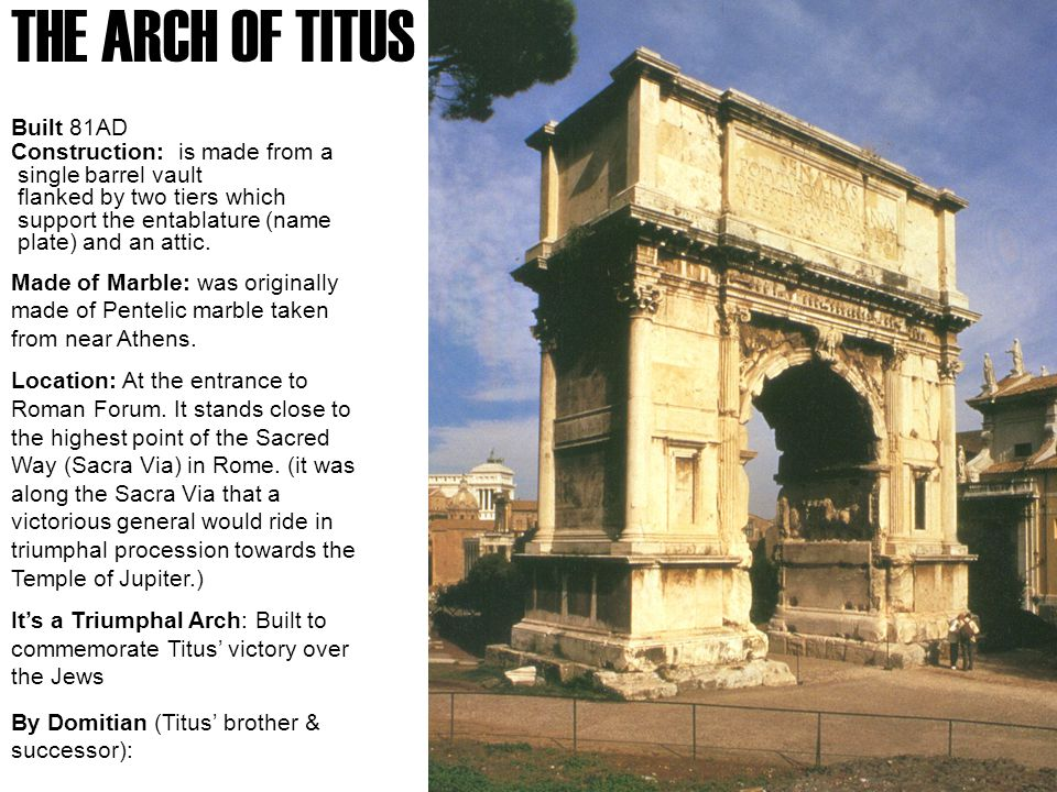 THE ARCH OF TITUS Built 81AD Construction: is made from a single barrel vault flanked by two tiers which support the entablature (name plate) and an attic.