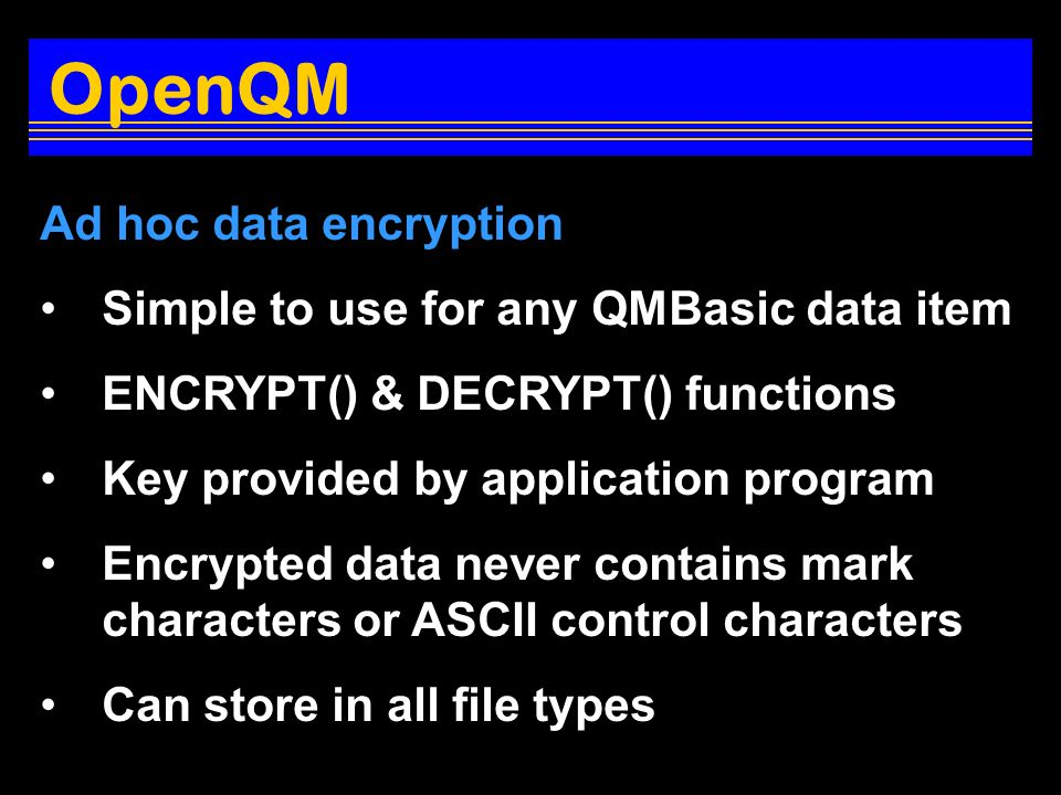 Ad hoc data encryption Simple to use for any QMBasic data item ENCRYPT() & DECRYPT() functions Key provided by application program Encrypted data never contains mark characters or ASCII control characters Can store in all file types OpenQM