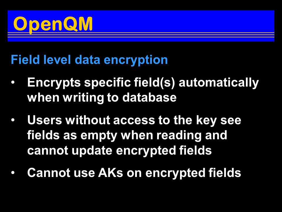 Field level data encryption Encrypts specific field(s) automatically when writing to database Users without access to the key see fields as empty when reading and cannot update encrypted fields Cannot use AKs on encrypted fields OpenQM