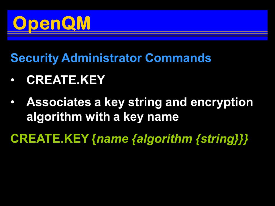 Security Administrator Commands CREATE.KEY Associates a key string and encryption algorithm with a key name CREATE.KEY {name {algorithm {string}}} OpenQM