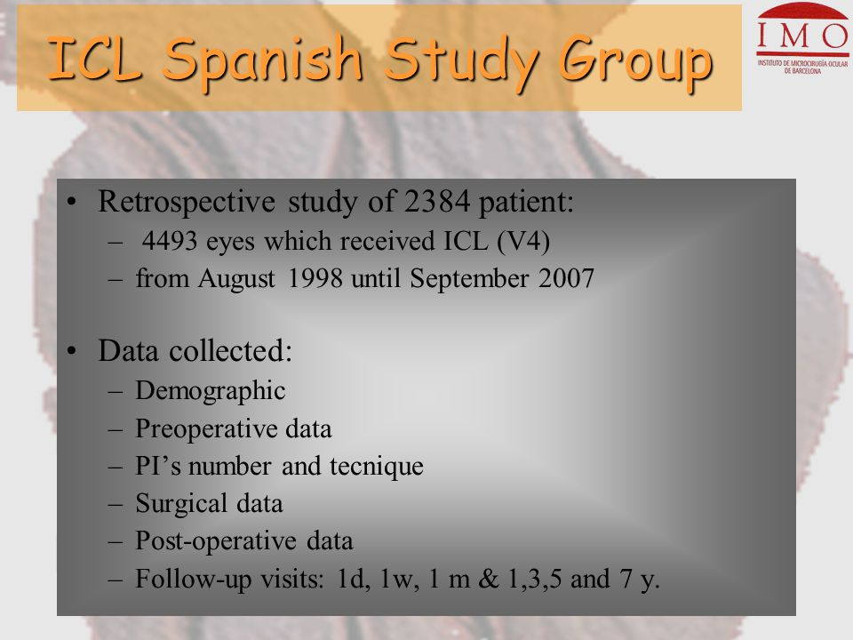 Retrospective study of 2384 patient: – 4493 eyes which received ICL (V4) –from August 1998 until September 2007 Data collected: –Demographic –Preoperative data –PI's number and tecnique –Surgical data –Post-operative data –Follow-up visits: 1d, 1w, 1 m & 1,3,5 and 7 y.