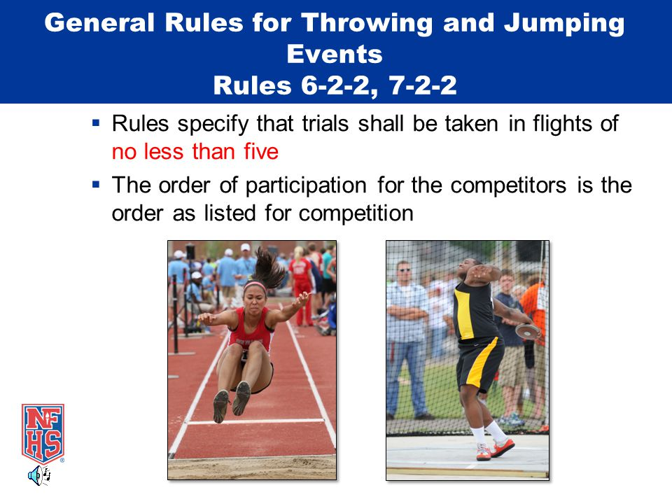General Rules for Throwing and Jumping Events Rules 6-2-2, 7-2-2  Rules specify that trials shall be taken in flights of no less than five  The order of participation for the competitors is the order as listed for competition