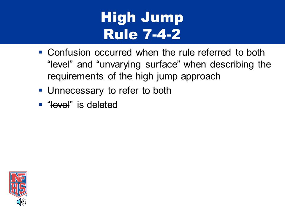 High Jump Rule 7-4-2  Confusion occurred when the rule referred to both level and unvarying surface when describing the requirements of the high jump approach  Unnecessary to refer to both  level is deleted