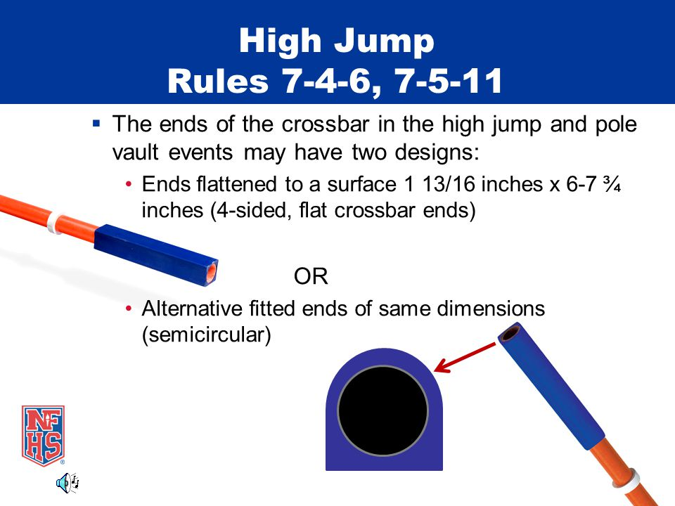 High Jump Rules 7-4-6, 7-5-11  The ends of the crossbar in the high jump and pole vault events may have two designs: Ends flattened to a surface 1 13/16 inches x 6-7 ¾ inches (4-sided, flat crossbar ends) OR Alternative fitted ends of same dimensions (semicircular)