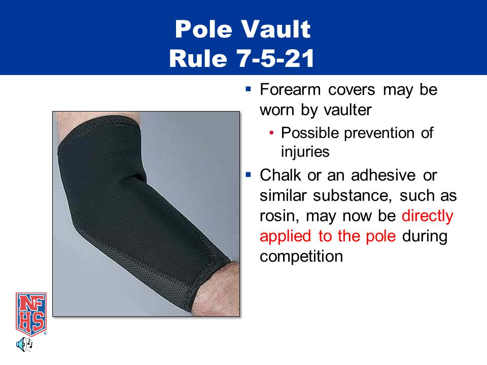 Pole Vault Rule 7-5-21  Forearm covers may be worn by vaulter Possible prevention of injuries  Chalk or an adhesive or similar substance, such as rosin, may now be directly applied to the pole during competition