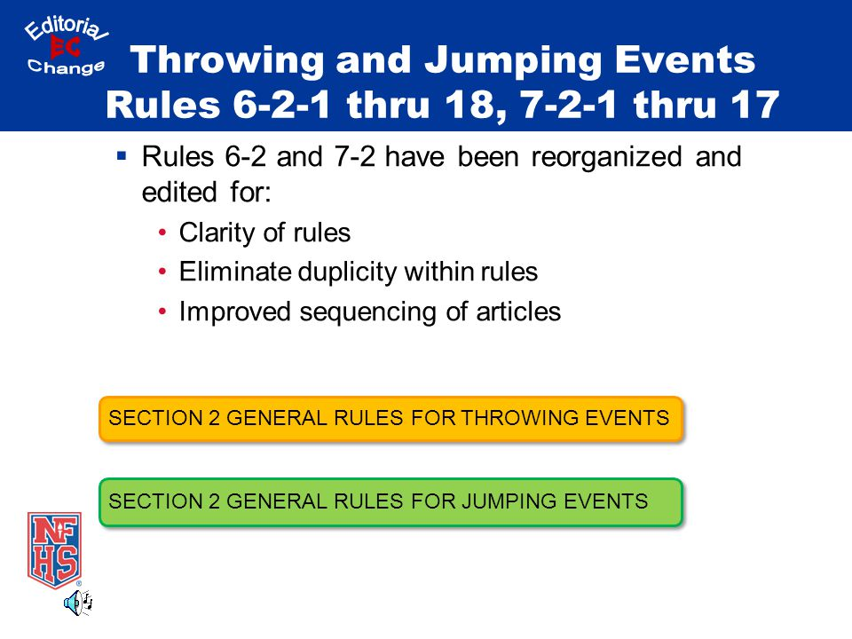 Throwing and Jumping Events Rules 6-2-1 thru 18, 7-2-1 thru 17  Rules 6-2 and 7-2 have been reorganized and edited for: Clarity of rules Eliminate duplicity within rules Improved sequencing of articles SECTION 2 GENERAL RULES FOR THROWING EVENTS SECTION 2 GENERAL RULES FOR JUMPING EVENTS