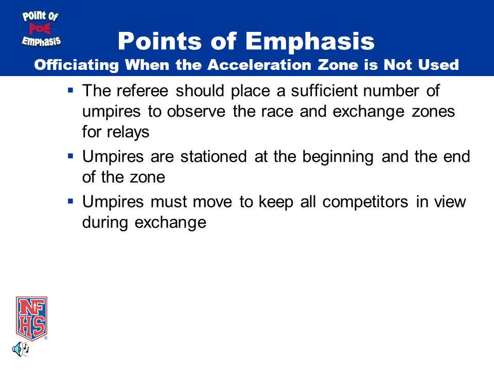 Points of Emphasis Officiating When the Acceleration Zone is Not Used  The referee should place a sufficient number of umpires to observe the race and exchange zones for relays  Umpires are stationed at the beginning and the end of the zone  Umpires must move to keep all competitors in view during exchange