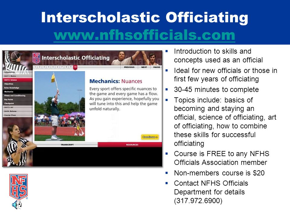 Interscholastic Officiating www.nfhsofficials.com www.nfhsofficials.com  Introduction to skills and concepts used as an official  Ideal for new officials or those in first few years of officiating  30-45 minutes to complete  Topics include: basics of becoming and staying an official, science of officiating, art of officiating, how to combine these skills for successful officiating  Course is FREE to any NFHS Officials Association member  Non-members course is $20  Contact NFHS Officials Department for details (317.972.6900)