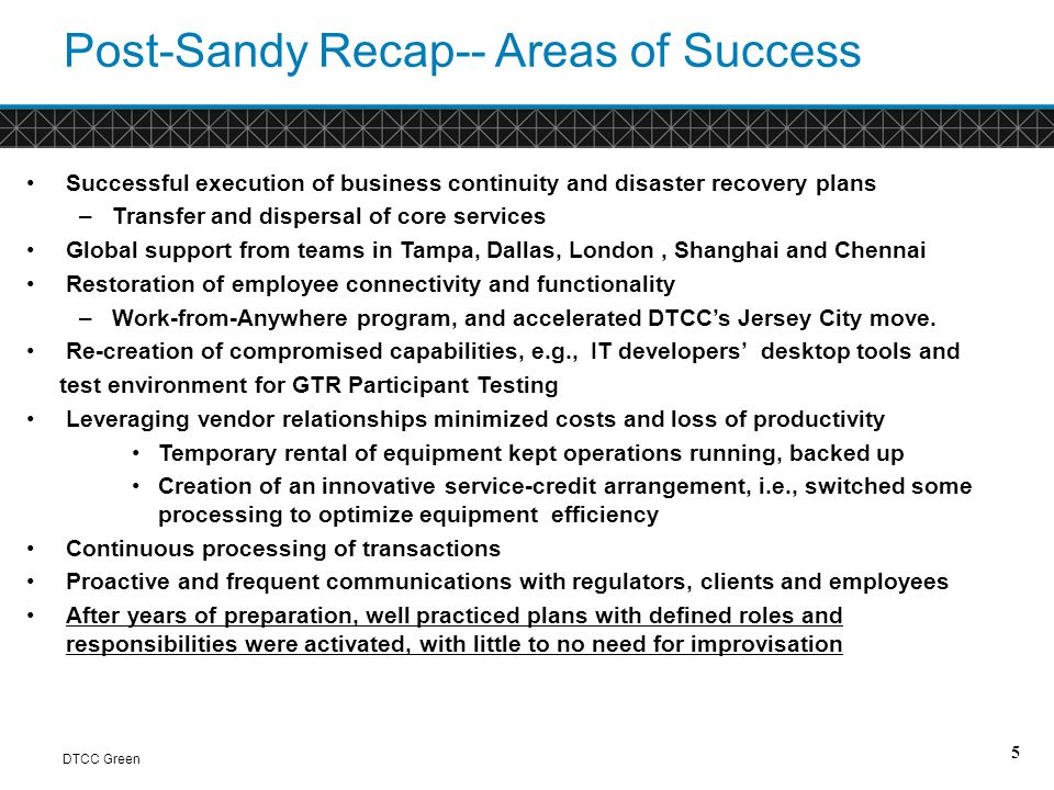 Next Steps- Governance DTCC Green Address concentration risk and the potential problems that a similar or larger storm might cause: Regional exposure in the Northeast due to having 3 sites in the region Formally measure and address location risk and all viable options Reassess footprint drivers; regulatory, business, technology, financial, and operational Evaluation of business needs to ensure recovery prioritization is correct Expand business continuity to include plans to remotely maintain all processing and operations for an extended period of time Achieve dematerialization for physical securities – this will reduce risk for all parties involved 6 Keep in mind that different products may have different timing for risk tolerances 2 hours 4 hours Next day 3 days > 5 days 0 hours