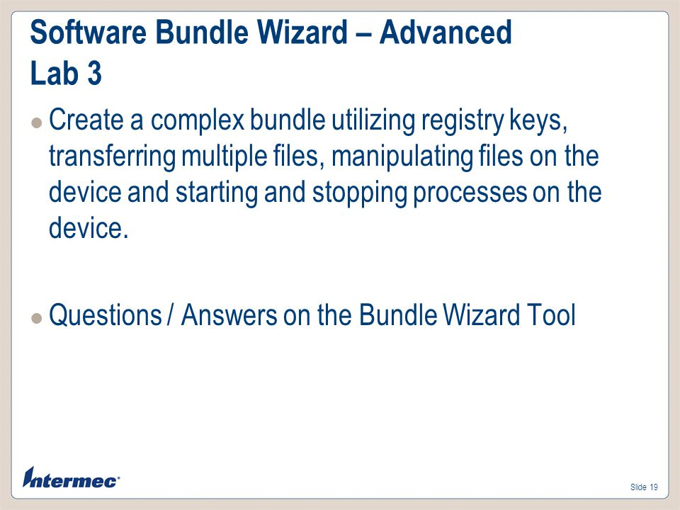 Slide 18 Software Bundle Wizard – Advanced Lab 2 Load the FeaturesDemo.cab Start the FeaturesDemo.exe \Program Files\FeaturesDemo\FeaturesDemo.exe C:\Devconn2009\SmartSystems\BundleWizardLab2 Install and deploy to the device via drag/drop
