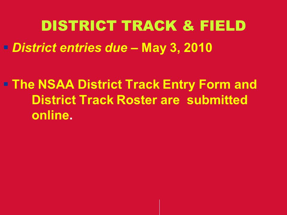 DISTRICT TRACK & FIELD  District entries due – May 3, 2010  The NSAA District Track Entry Form and District Track Roster are submitted online.