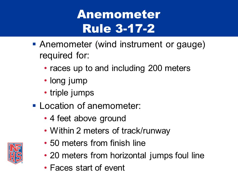 Anemometer Rule 3-17-2  Anemometer (wind instrument or gauge) required for: races up to and including 200 meters long jump triple jumps  Location of anemometer: 4 feet above ground Within 2 meters of track/runway 50 meters from finish line 20 meters from horizontal jumps foul line Faces start of event