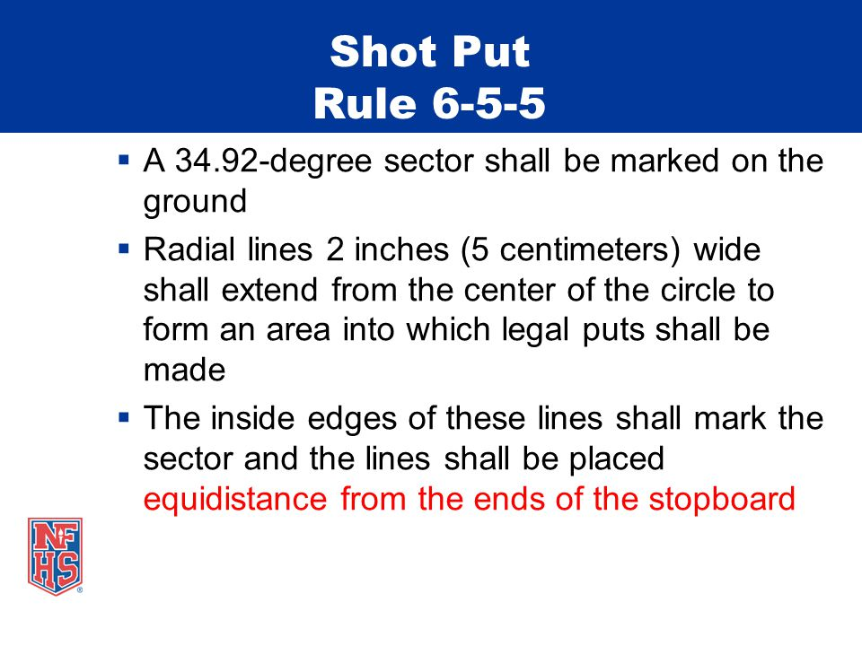 Shot Put Rule 6-5-5  A 34.92-degree sector shall be marked on the ground  Radial lines 2 inches (5 centimeters) wide shall extend from the center of the circle to form an area into which legal puts shall be made  The inside edges of these lines shall mark the sector and the lines shall be placed equidistance from the ends of the stopboard