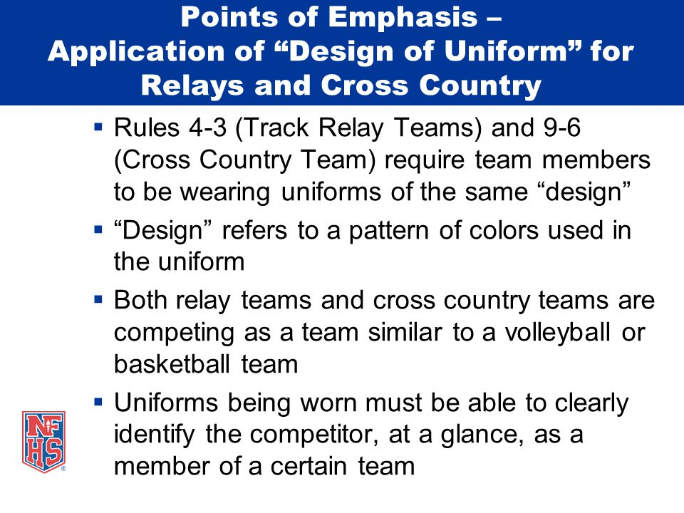 Points of Emphasis – Application of Design of Uniform for Relays and Cross Country  Rules 4-3 (Track Relay Teams) and 9-6 (Cross Country Team) require team members to be wearing uniforms of the same design  Design refers to a pattern of colors used in the uniform  Both relay teams and cross country teams are competing as a team similar to a volleyball or basketball team  Uniforms being worn must be able to clearly identify the competitor, at a glance, as a member of a certain team