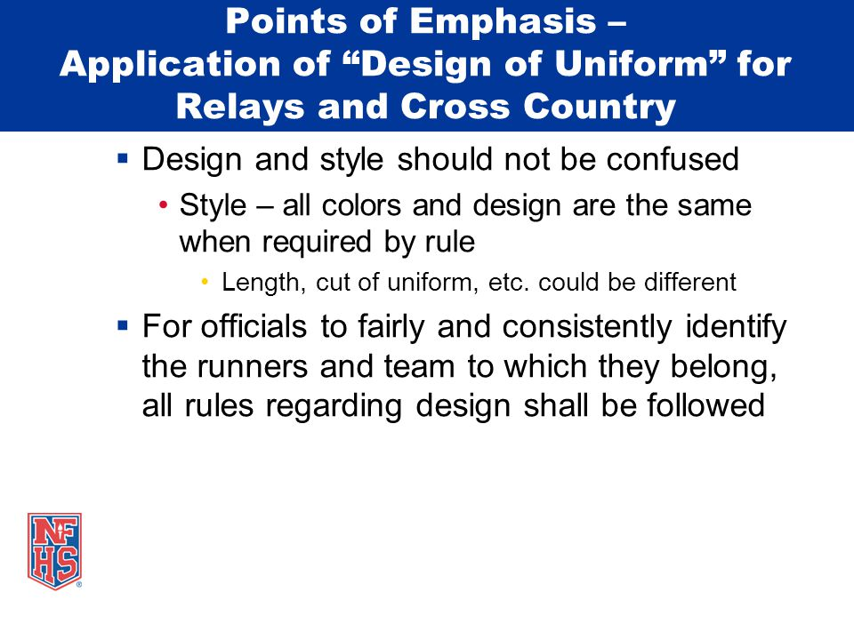 Points of Emphasis – Application of Design of Uniform for Relays and Cross Country  Design and style should not be confused Style – all colors and design are the same when required by rule Length, cut of uniform, etc.