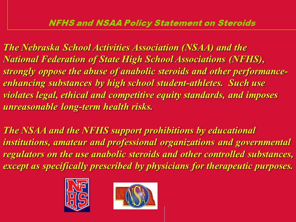 NFHS and NSAA Policy Statement on Steroids The Nebraska School Activities Association (NSAA) and the National Federation of State High School Associations (NFHS), strongly oppose the abuse of anabolic steroids and other performance- enhancing substances by high school student-athletes.