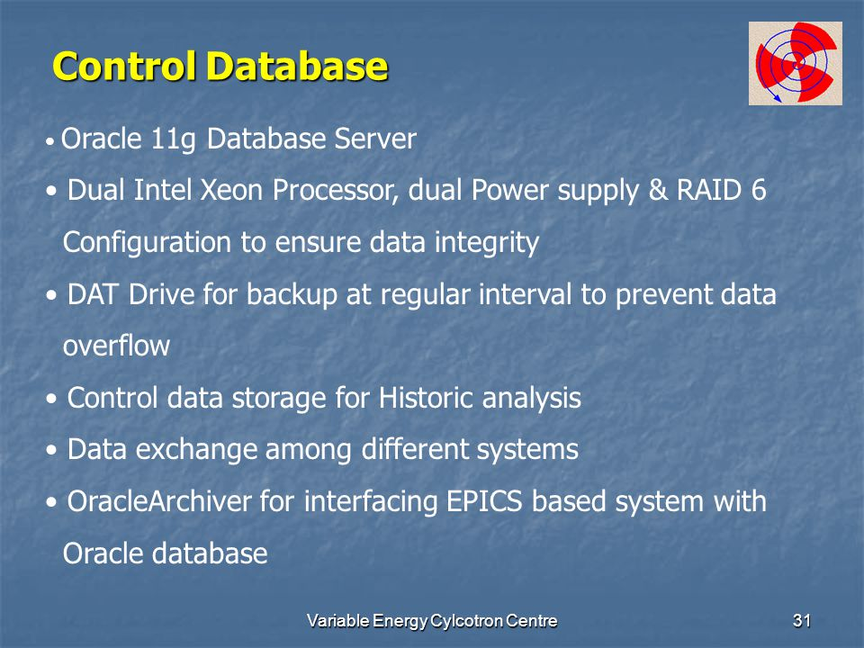 Variable Energy Cylcotron Centre31 Control Database Oracle 11g Database Server Dual Intel Xeon Processor, dual Power supply & RAID 6 Configuration to ensure data integrity DAT Drive for backup at regular interval to prevent data overflow Control data storage for Historic analysis Data exchange among different systems OracleArchiver for interfacing EPICS based system with Oracle database