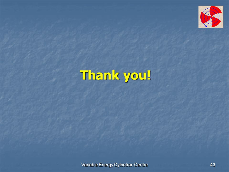 Variable Energy Cylcotron Centre43 Thank you!