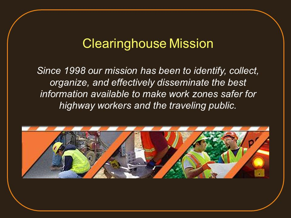 Clearinghouse Mission Since 1998 our mission has been to identify, collect, organize, and effectively disseminate the best information available to make work zones safer for highway workers and the traveling public.