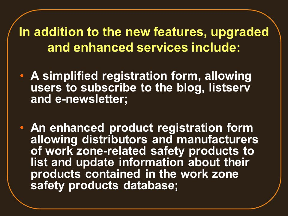 In addition to the new features, upgraded and enhanced services include: A simplified registration form, allowing users to subscribe to the blog, listserv and e-newsletter; An enhanced product registration form allowing distributors and manufacturers of work zone-related safety products to list and update information about their products contained in the work zone safety products database;